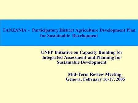 TANZANIA - Participatory District Agriculture Development Plan for Sustainable Development UNEP Initiative on Capacity Building for Integrated Assessment.
