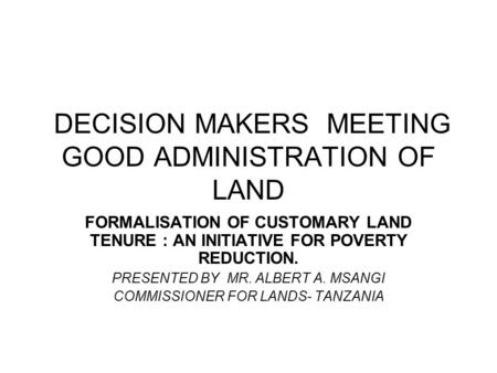 DECISION MAKERS MEETING GOOD ADMINISTRATION OF LAND FORMALISATION OF CUSTOMARY LAND TENURE : AN INITIATIVE FOR POVERTY REDUCTION. PRESENTED BY MR. ALBERT.