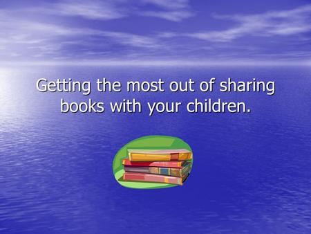 Getting the most out of sharing books with your children.