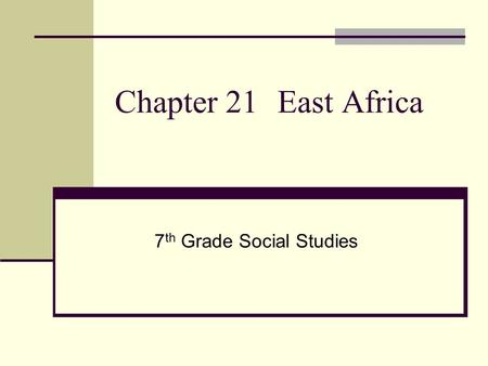 Chapter 21 East Africa 7 th Grade Social Studies.