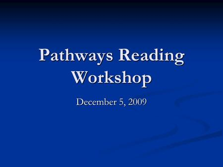 Pathways Reading Workshop December 5, 2009. Goals o Review the big picture of Comprehensive Literacy and Literacy in the Middle Grades. o Identify and.