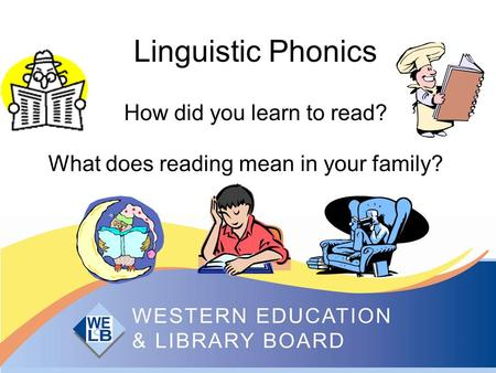 Linguistic Phonics How did you learn to read? What does reading mean in your family?