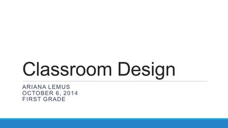 Classroom Design ARIANA LEMUS OCTOBER 6, 2014 FIRST GRADE.