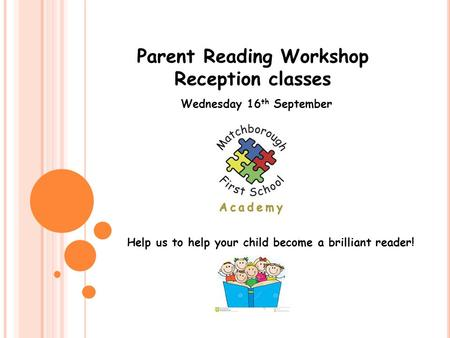 Parent Reading Workshop Reception classes Wednesday 16 th September Help us to help your child become a brilliant reader!