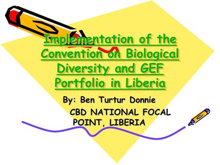 Implementation of the Convention on Biological Diversity and GEF Portfolio in Liberia By: Ben Turtur Donnie CBD NATIONAL FOCAL POINT, LIBERIA CBD NATIONAL.