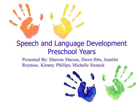 Speech and Language Development Preschool Years Presented By: Shawna Marcus, Dawn Ibbs, Jennifer Reynoso, Kimmy Phillips, Michelle Steneck.