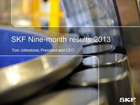 SKF Nine-month results 2013 Tom Johnstone, President and CEO.
