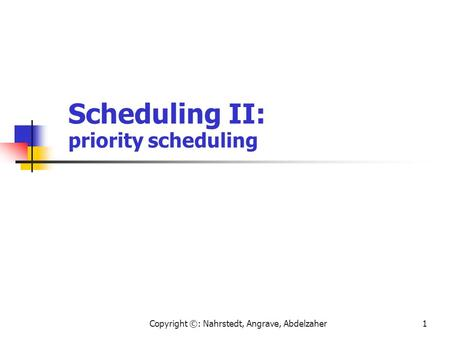 Copyright ©: Nahrstedt, Angrave, Abdelzaher1 Scheduling II: priority scheduling.