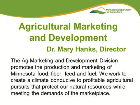 The Ag Marketing and Development Division promotes the production and marketing of Minnesota food, fiber, feed and fuel. We work to create a climate conducive.