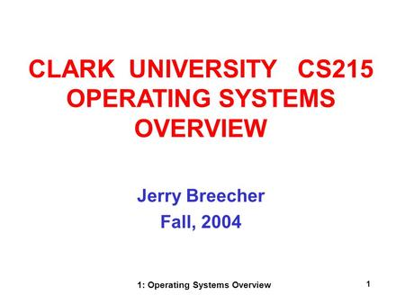 1: Operating Systems Overview 1 Jerry Breecher Fall, 2004 CLARK UNIVERSITY CS215 OPERATING SYSTEMS OVERVIEW.
