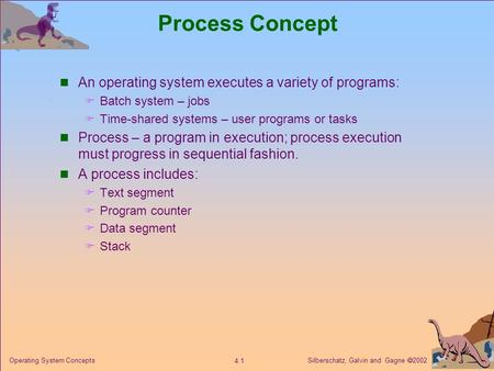Silberschatz, Galvin and Gagne  2002 4.1 Operating System Concepts Process Concept An operating system executes a variety of programs:  Batch system.