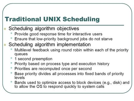 Traditional UNIX Scheduling Scheduling algorithm objectives Provide good response time for interactive users Ensure that low-priority background jobs do.