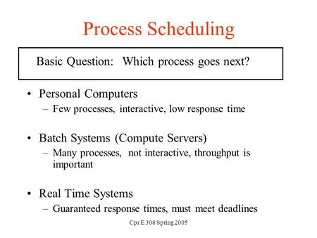 Cpr E 308 Spring 2005 Process Scheduling Basic Question: Which process goes next? Personal Computers –Few processes, interactive, low response time Batch.