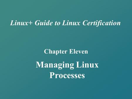 Linux+ Guide to Linux Certification Chapter Eleven Managing Linux Processes.