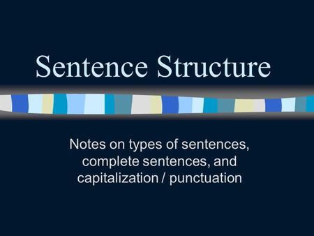 Sentence Structure Notes on types of sentences, complete sentences, and capitalization / punctuation.