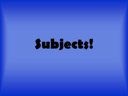 Subjects!. Subjects? You mean like science, English, and math? NO you goofballs! A subject is who or what a sentence is about. A subject is almost always.
