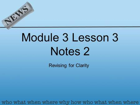 Module 3 Lesson 3 Notes 2 Revising for Clarity. What is clarity? Clarity is the idea of making something CLEAR for your readers. There are multiple elements.