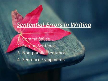 Sentential Errors In Writing 1- Comma Splice 2- Run-on Sentence 3- Non-parallel Sentence 4- Sentence Frangments.