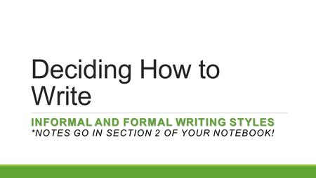 Deciding How to Write INFORMAL AND FORMAL WRITING STYLES INFORMAL AND FORMAL WRITING STYLES *NOTES GO IN SECTION 2 OF YOUR NOTEBOOK!