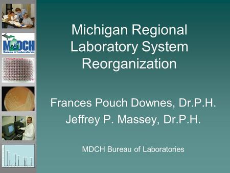 Michigan Regional Laboratory System Reorganization Frances Pouch Downes, Dr.P.H. Jeffrey P. Massey, Dr.P.H. MDCH Bureau of Laboratories.