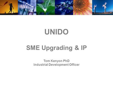 UNIDO SME Upgrading & IP Tom Kenyon PhD Industrial Development Officer.