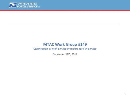 1 MTAC Work Group #149 Certification of Mail Service Providers for Full-Service December 10 th, 2012.