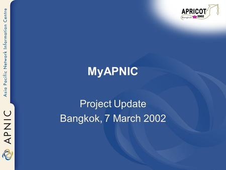 MyAPNIC Project Update Bangkok, 7 March 2002. Overview Project objective Project history What's new in MyAPNIC prototype v.2 5 service area Demo What.