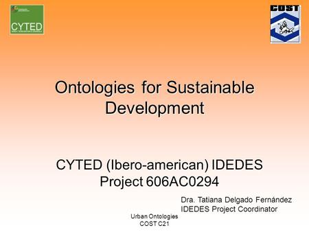 Urban Ontologies COST C21 Ontologies for Sustainable Development CYTED (Ibero-american) IDEDES Project 606AC0294 Dra. Tatiana Delgado Fernández IDEDES.