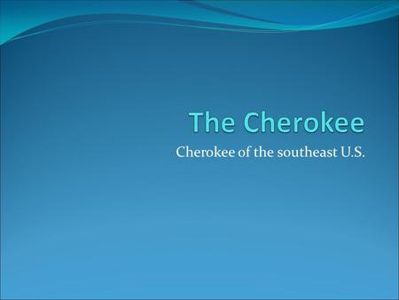 Cherokee of the southeast U.S. Physical Features The Cherokee Lived In The Smoky Mountains.