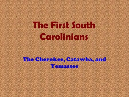 The First South Carolinians The Cherokee, Catawba, and Yemassee.