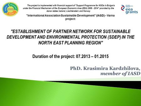 PhD. Krasimira Kardzhilova, member of IASD The project is implemented with financial support of Support Programme for NGOs in Bulgaria under the Financial.