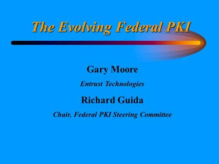 The Evolving Federal PKI Gary Moore Entrust Technologies Richard Guida Chair, Federal PKI Steering Committee.