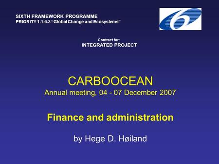 "CARBOOCEAN Annual meeting, 04 - 07 December 2007 Finance and administration by Hege D. Høiland SIXTH FRAMEWORK PROGRAMME PRIORITY 1.1.6.3 ""Global Change."