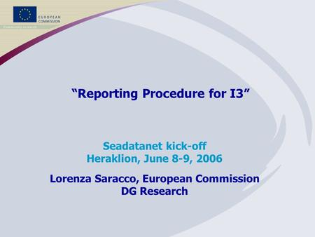 """Reporting Procedure for I3"" Seadatanet kick-off Heraklion, June 8-9, 2006 Lorenza Saracco, European Commission DG Research."