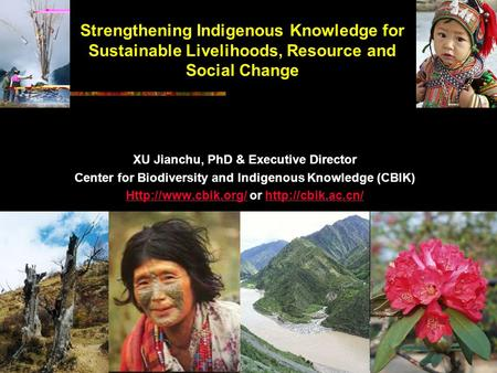 Strengthening Indigenous Knowledge for Sustainable Livelihoods, Resource and Social Change XU Jianchu, PhD & Executive Director Center for Biodiversity.