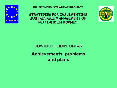 SUWIDO H. LIMIN, UNPAR Achievements, problems and plans EU INCO-DEV STRAPEAT PROJECT STRATEGIES FOR IMPLEMENTING SUSTAINABLE MANAGEMENT OF PEATLAND IN.