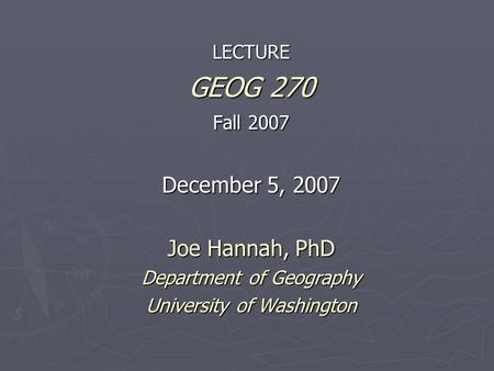 LECTURE GEOG 270 Fall 2007 December 5, 2007 Joe Hannah, PhD Department of Geography University of Washington.