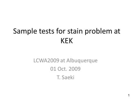 Sample tests for stain problem at KEK LCWA2009 at Albuquerque 01 Oct. 2009 T. Saeki 1.