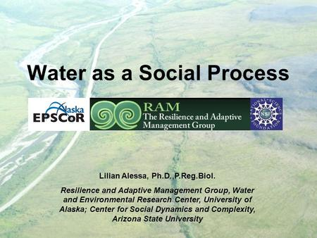 Water as a Social Process Lilian Alessa, Ph.D.,P.Reg.Biol. Resilience and Adaptive Management Group, Water and Environmental Research Center, University.