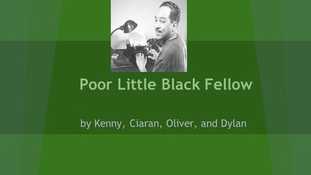 Poor Little Black Fellow by Kenny, Ciaran, Oliver, and Dylan.