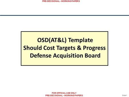 Slide 1 PRE-DECISIONAL - WORKING PAPERS FOR OFFICIAL USE ONLY PRE-DECISIONAL - WORKING PAPERS OSD(AT&L) Template Should Cost Targets & Progress Defense.