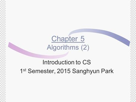 Chapter 5 Algorithms (2) Introduction to CS 1 st Semester, 2015 Sanghyun Park.