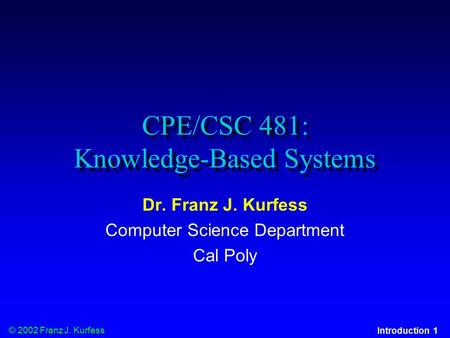 © 2002 Franz J. Kurfess Introduction 1 CPE/CSC 481: Knowledge-Based Systems Dr. Franz J. Kurfess Computer Science Department Cal Poly.