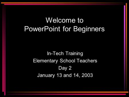 Welcome to PowerPoint for Beginners In-Tech Training Elementary School Teachers Day 2 January 13 and 14, 2003.