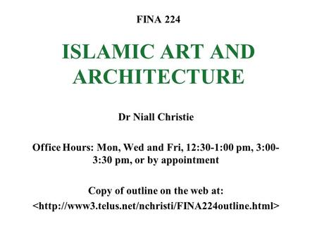 FINA 224 ISLAMIC ART AND ARCHITECTURE Dr Niall Christie Office Hours: Mon, Wed and Fri, 12:30-1:00 pm, 3:00- 3:30 pm, or by appointment Copy of outline.