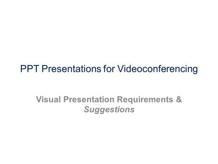 PPT Presentations for Videoconferencing Visual Presentation Requirements & Suggestions.