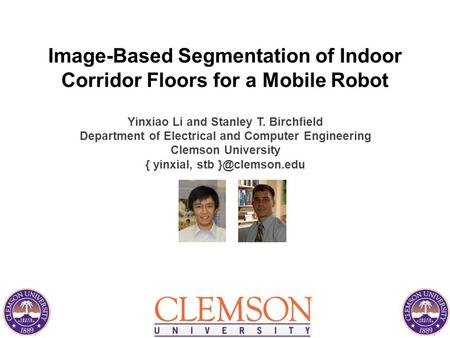 Image-Based Segmentation of Indoor Corridor Floors for a Mobile Robot Yinxiao Li and Stanley T. Birchfield Department of Electrical and Computer Engineering.