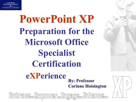 PowerPoint XP PowerPoint XP Preparation for the Microsoft Office Specialist Certification eXPerience By: Professor Corinne Hoisington.