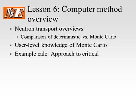 Lesson 6: Computer method overview  Neutron transport overviews  Comparison of deterministic vs. Monte Carlo  User-level knowledge of Monte Carlo 