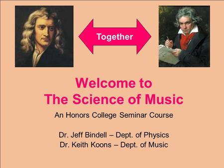 Welcome to The Science of Music An Honors College Seminar Course Dr. Jeff Bindell – Dept. of Physics Dr. Keith Koons – Dept. of Music Together.